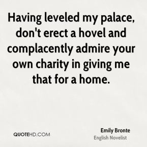 Emily Bronte - Having leveled my palace, don't erect a hovel and complacently admire your own charity in giving me that for a home.