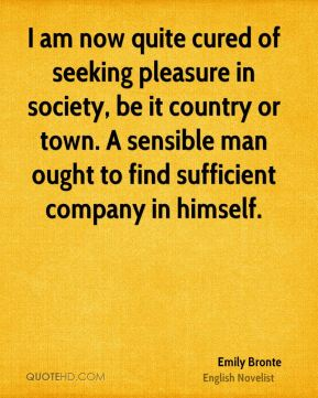 I am now quite cured of seeking pleasure in society, be it country or town. A sensible man ought to find sufficient company in himself.