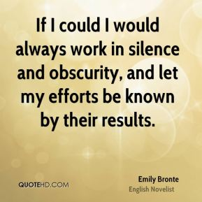 Emily Bronte - If I could I would always work in silence and obscurity, and let my efforts be known by their results.