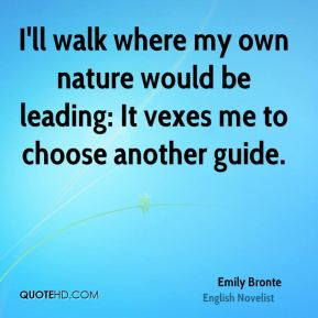 I'll walk where my own nature would be leading: It vexes me to choose another guide.