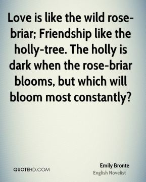 Emily Bronte - Love is like the wild rose-briar; Friendship like the holly-tree. The holly is dark when the rose-briar blooms, but which will bloom most constantly?