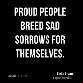 Emily Bronte - Proud people breed sad sorrows for themselves.