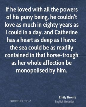 If he loved with all the powers of his puny being, he couldn't love as much in eighty years as I could in a day. and Catherine has a heart as deep as I have: the sea could be as readily contained in that horse-trough as her whole affection be monopolised by him.