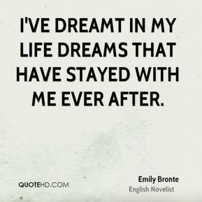 Emily Bronte - I've dreamt in my life dreams that have stayed with me ever after, and changed my ideas; they've gone through and through me, like wine through water, and altered the colour of my mind.