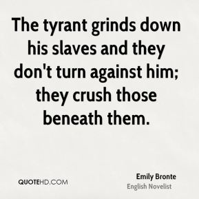 Emily Bronte - The tyrant grinds down his slaves and they don't turn against him; they crush those beneath them.