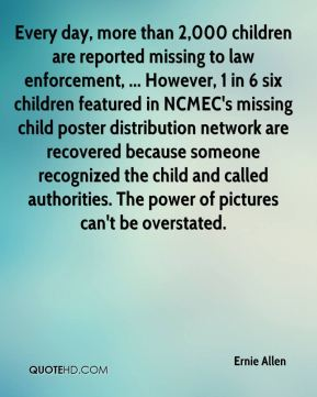 Ernie Allen - Every day, more than 2,000 children are reported missing to law enforcement, ... However, 1 in 6 six children featured in NCMEC's missing child poster distribution network are recovered because someone recognized the child and called authorities. The power of pictures can't be overstated.