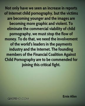Ernie Allen - Not only have we seen an increase in reports of Internet child pornography, but the victims are becoming younger and the images are becoming more graphic and violent. To eliminate the commercial viability of child pornography, we must stop the flow of money. To do that, we need the involvement of the world's leaders in the payments industry and the Internet. The founding members of the Financial Coalition Against Child Pornography are to be commended for joining this critical fight.