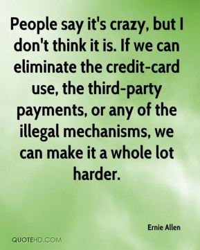 People say it's crazy, but I don't think it is. If we can eliminate the credit-card use, the third-party payments, or any of the illegal mechanisms, we can make it a whole lot harder.