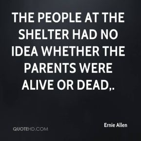 Ernie Allen - The people at the shelter had no idea whether the parents were alive or dead.