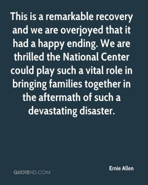 Ernie Allen - This is a remarkable recovery and we are overjoyed that it had a happy ending. We are thrilled the National Center could play such a vital role in bringing families together in the aftermath of such a devastating disaster.