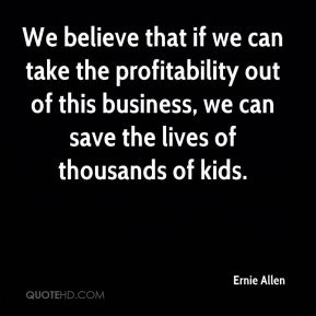 We believe that if we can take the profitability out of this business, we can save the lives of thousands of kids.