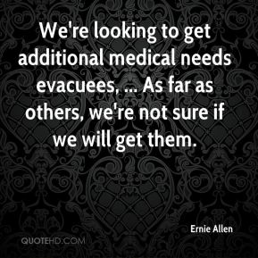 We're looking to get additional medical needs evacuees, ... As far as others, we're not sure if we will get them.