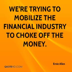 We're trying to mobilize the financial industry to choke off the money.