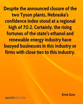 Ernie Goss - Despite the announced closure of the two Tyson plants, Nebraska's confidence index stood at a regional high of 70.2. Certainly, the rising fortunes of the state's ethanol and renewable energy industry have buoyed businesses in this industry or firms with close ties to this industry.