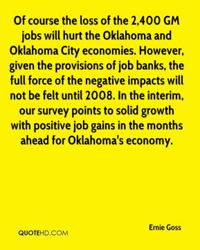 Ernie Goss - Of course the loss of the 2,400 GM jobs will hurt the Oklahoma and Oklahoma City economies. However, given the provisions of job banks, the full force of the negative impacts will not be felt until 2008. In the interim, our survey points to solid growth with positive job gains in the months ahead for Oklahoma's economy.