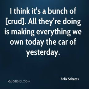 Felix Sabates - I think it's a bunch of [crud]. All they're doing is making everything we own today the car of yesterday.