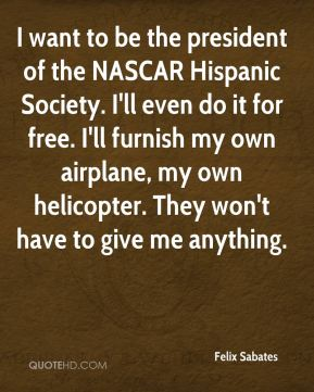 Felix Sabates - I want to be the president of the NASCAR Hispanic Society. I'll even do it for free. I'll furnish my own airplane, my own helicopter. They won't have to give me anything.