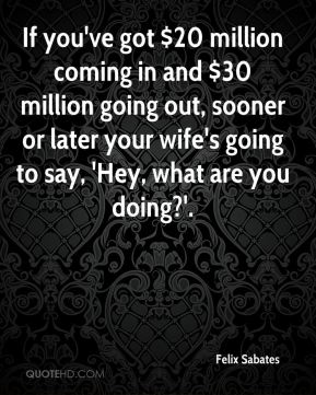 Felix Sabates - If you've got $20 million coming in and $30 million going out, sooner or later your wife's going to say, 'Hey, what are you doing?'.