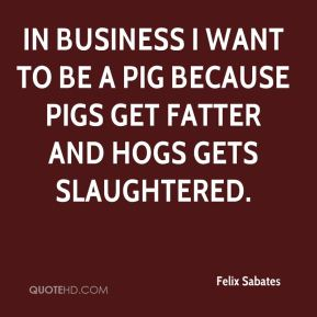 Felix Sabates - In business I want to be a pig because pigs get fatter and hogs gets slaughtered.