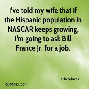 Felix Sabates - I've told my wife that if the Hispanic population in NASCAR keeps growing, I'm going to ask Bill France Jr. for a job.