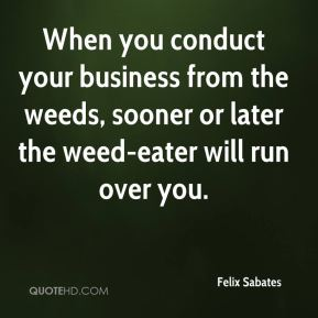 Felix Sabates - When you conduct your business from the weeds, sooner or later the weed-eater will run over you.