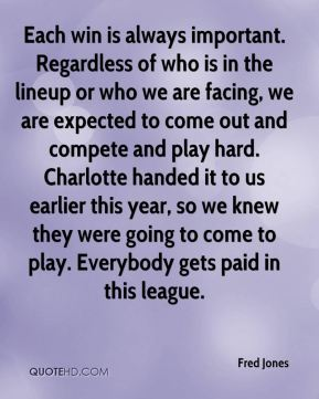 Each win is always important. Regardless of who is in the lineup or who we are facing, we are expected to come out and compete and play hard. Charlotte handed it to us earlier this year, so we knew they were going to come to play. Everybody gets paid in this league.