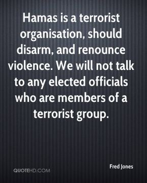 Hamas is a terrorist organisation, should disarm, and renounce violence. We will not talk to any elected officials who are members of a terrorist group.