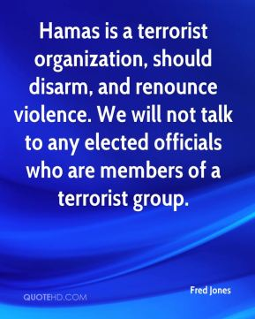 Hamas is a terrorist organization, should disarm, and renounce violence. We will not talk to any elected officials who are members of a terrorist group.