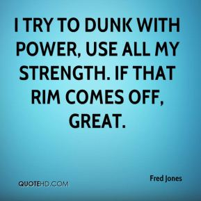 Fred Jones - I try to dunk with power, use all my strength. If that rim comes off, great.