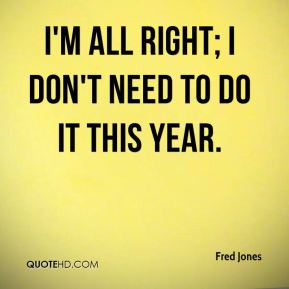 I'm all right; I don't need to do it this year.