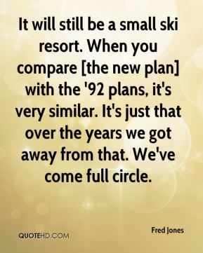 It will still be a small ski resort. When you compare [the new plan] with the '92 plans, it's very similar. It's just that over the years we got away from that. We've come full circle.