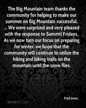 The Big Mountain team thanks the community for helping to make our summer on Big Mountain successful, ... We were surprised and very pleased with the response to Summit Fridays. As we now turn our focus on preparing for winter, we hope that the community will continue to utilize the hiking and biking trails on the mountain until the snow flies.