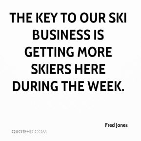 Fred Jones - The key to our ski business is getting more skiers here during the week.