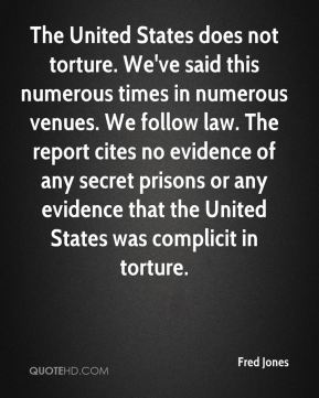 Fred Jones - The United States does not torture. We've said this numerous times in numerous venues. We follow law. The report cites no evidence of any secret prisons or any evidence that the United States was complicit in torture.