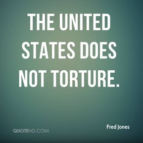 Fred Jones - The United States does not torture.