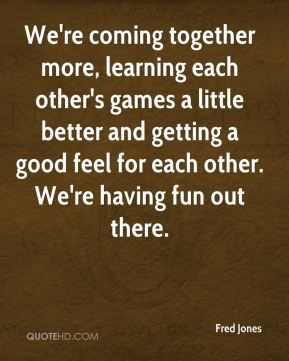 We're coming together more, learning each other's games a little better and getting a good feel for each other. We're having fun out there.