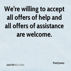We're willing to accept all offers of help and all offers of assistance are welcome.