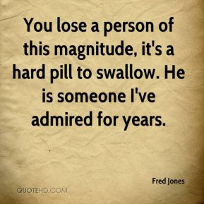 You lose a person of this magnitude, it's a hard pill to swallow. He is someone I've admired for years.