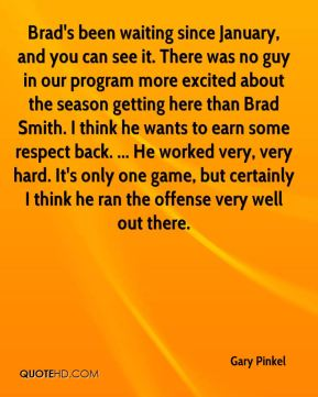 Gary Pinkel - Brad's been waiting since January, and you can see it. There was no guy in our program more excited about the season getting here than Brad Smith. I think he wants to earn some respect back. ... He worked very, very hard. It's only one game, but certainly I think he ran the offense very well out there.