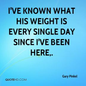 I've known what his weight is every single day since I've been here.