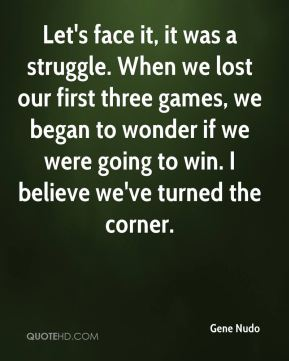 Gene Nudo - Let's face it, it was a struggle. When we lost our first three games, we began to wonder if we were going to win. I believe we've turned the corner.