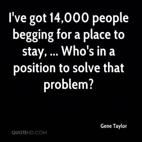 I've got 14,000 people begging for a place to stay, ... Who's in a position to solve that problem?