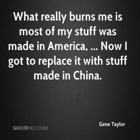 What really burns me is most of my stuff was made in America, ... Now I got to replace it with stuff made in China.