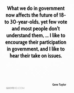 Gene Taylor - What we do in government now affects the future of 18- to 30-year-olds, yet few vote and most people don't understand them, ... I like to encourage their participation in government, and I like to hear their take on issues.