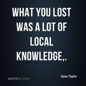 What you lost was a lot of local knowledge.