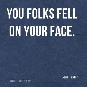 Gene Taylor - You folks fell on your face.