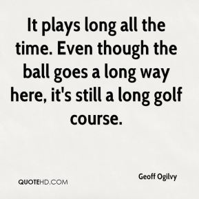 Geoff Ogilvy - It plays long all the time. Even though the ball goes a long way here, it's still a long golf course.
