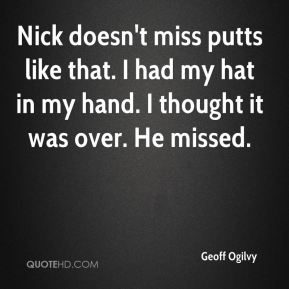 Geoff Ogilvy - Nick doesn't miss putts like that. I had my hat in my hand. I thought it was over. He missed.