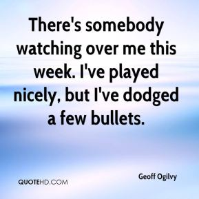 Geoff Ogilvy - There's somebody watching over me this week. I've played nicely, but I've dodged a few bullets.
