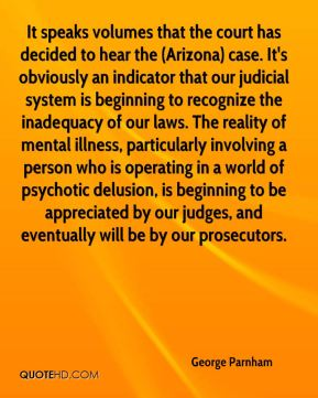 George Parnham - It speaks volumes that the court has decided to hear the (Arizona) case. It's obviously an indicator that our judicial system is beginning to recognize the inadequacy of our laws. The reality of mental illness, particularly involving a person who is operating in a world of psychotic delusion, is beginning to be appreciated by our judges, and eventually will be by our prosecutors.